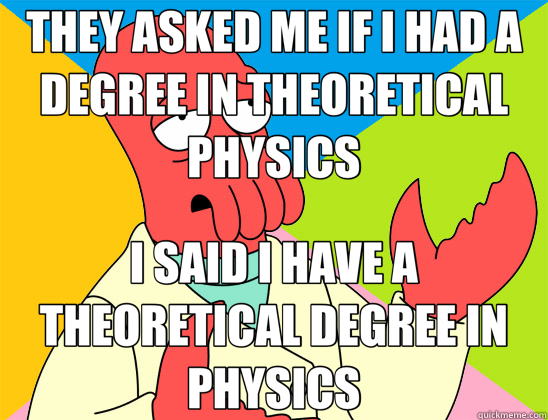 THEY ASKED ME IF I HAD A DEGREE IN THEORETICAL PHYSICS I SAID I HAVE A THEORETICAL DEGREE IN PHYSICS  Futurama Zoidberg