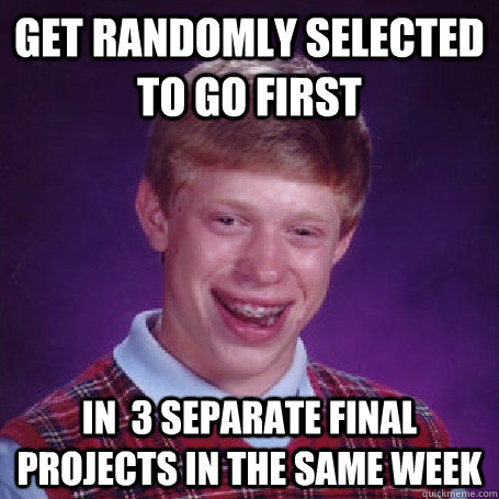 Get randomly selected to go first in  3 separate final projects in the same week - Get randomly selected to go first in  3 separate final projects in the same week  BadLuck Brian