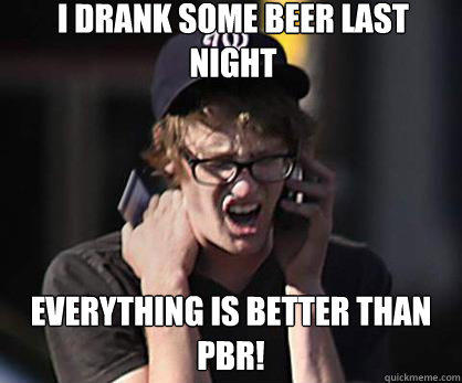I drank some beer last night Everything is better than pbr! - I drank some beer last night Everything is better than pbr!  Sad Hipster