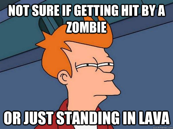 Not sure if getting hit by a zombie  Or just standing in lava  - Not sure if getting hit by a zombie  Or just standing in lava   Futurama Fry