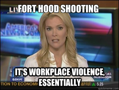 dfbef4ce02cba6dd9351543cc08e4d29fe568b954d03d04fa6b6263d838a64db fort hood shooting it's workplace violence, essentially megyn,Workplace Violence Meme