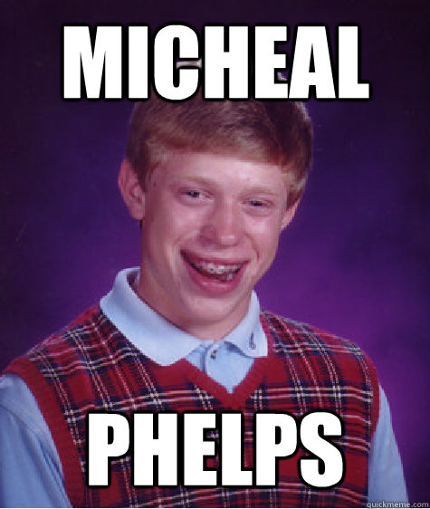Micheal Phelps - Micheal Phelps  Bad Luck Brian