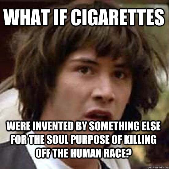 what if cigarettes  were invented by something else for the soul purpose of killing off the human race? - what if cigarettes  were invented by something else for the soul purpose of killing off the human race?  conspiracy keanu