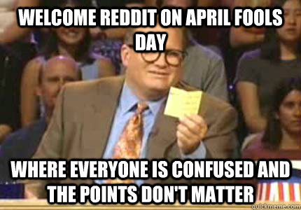 Welcome Reddit on April Fools Day Where everyone is confused and the points don't matter