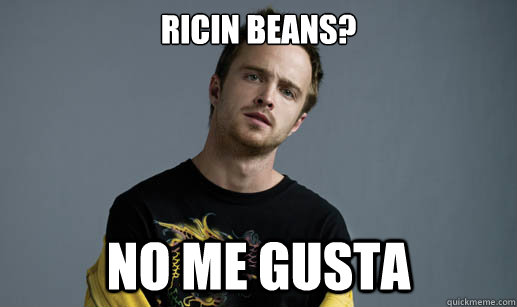 Ricin Beans? NO ME GUSTA - Ricin Beans? NO ME GUSTA  Jesse Pinkman Loves the word Bitch
