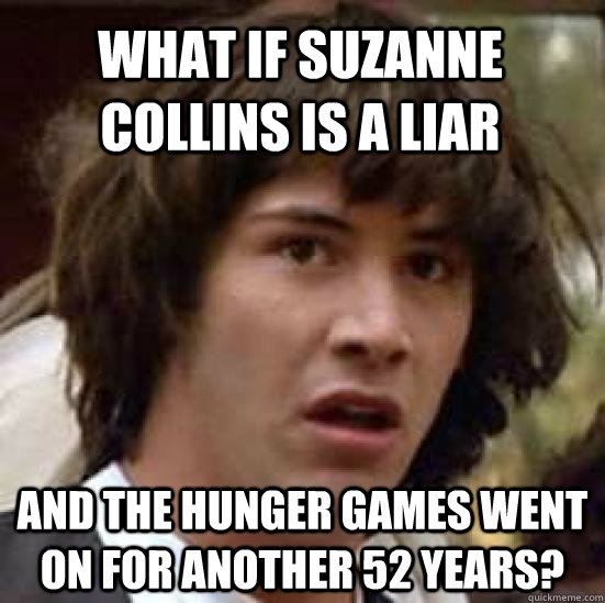 What if Suzanne Collins is a liar and the hunger games went on for another 52 years? - What if Suzanne Collins is a liar and the hunger games went on for another 52 years?  conspiracy keanu