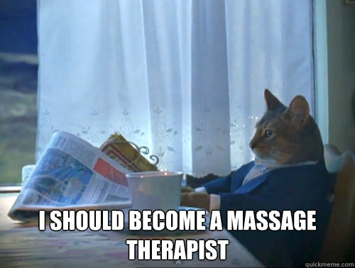 i should become a massage therapist -  i should become a massage therapist  The One Percent Cat