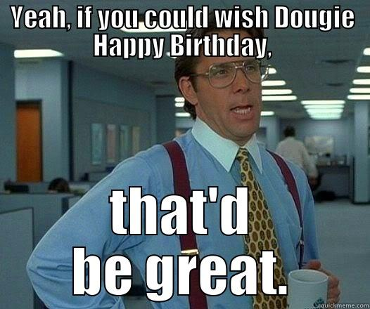 YEAH, IF YOU COULD WISH DOUGIE HAPPY BIRTHDAY, THAT'D BE GREAT. Office Space Lumbergh