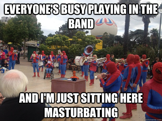 everyone's busy playing in the band and i'm just sitting here masturbating - everyone's busy playing in the band and i'm just sitting here masturbating  Misc