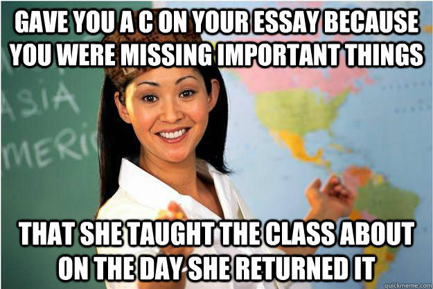 Gave you a c on your essay because you were missing important things that she taught the class about on the day she returned it - Gave you a c on your essay because you were missing important things that she taught the class about on the day she returned it  Scumbag Teacher