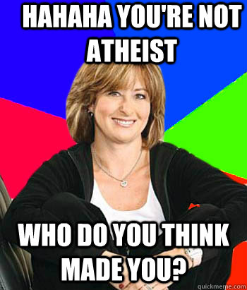 Hahaha you're not atheist  Who do you think made you? - Hahaha you're not atheist  Who do you think made you?  Misc