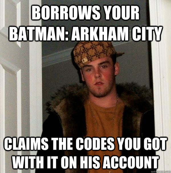 borrows your Batman: Arkham city claims the codes you got with it on his account - borrows your Batman: Arkham city claims the codes you got with it on his account  Scumbag Steve