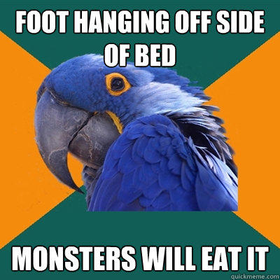 foot hanging off side of bed monsters will eat it - foot hanging off side of bed monsters will eat it  Paranoid Parrot