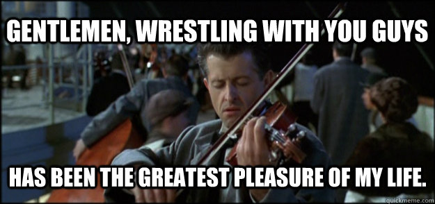 Gentlemen, wrestling with you guys Has been the greatest pleasure of my life. - Gentlemen, wrestling with you guys Has been the greatest pleasure of my life.  Final Song Titanic