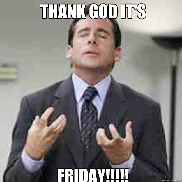 THANK GOD IT'S FRIDAY!!!!!