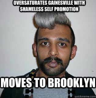 oversaturates gainesville with shameless self promotion Moves to brooklyn - oversaturates gainesville with shameless self promotion Moves to brooklyn  Indian Hipster