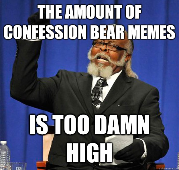 The amount of confession bear memes Is too damn high - The amount of confession bear memes Is too damn high  Jimmy McMillan