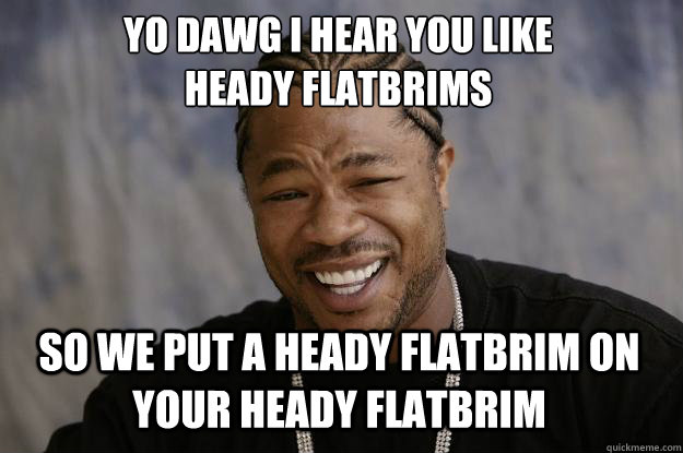 YO DAWG I HEAR YOU LIKE  heady flatbrims SO WE put a heady flatbrim on your heady flatbrim - YO DAWG I HEAR YOU LIKE  heady flatbrims SO WE put a heady flatbrim on your heady flatbrim  Xzibit meme