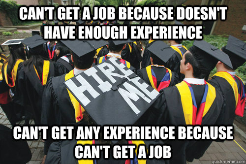 can't get a job because doesn't have enough experience can't get any experience because can't get a job