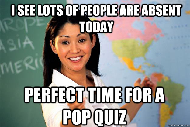 I see lots of people are absent today perfect time for a pop quiz - I see lots of people are absent today perfect time for a pop quiz  Unhelpful High School Teacher