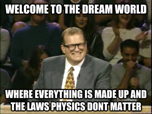 Welcome to the dream world Where everything is made up and the laws physics dont matter - Welcome to the dream world Where everything is made up and the laws physics dont matter  Drew Carey Whose Line