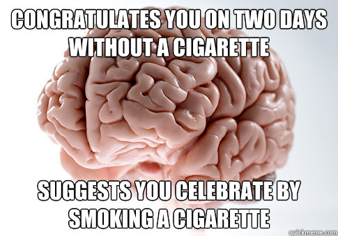 Congratulates you on two days without a cigarette  suggests you celebrate by smoking a cigarette - Congratulates you on two days without a cigarette  suggests you celebrate by smoking a cigarette  Scumbag Brain