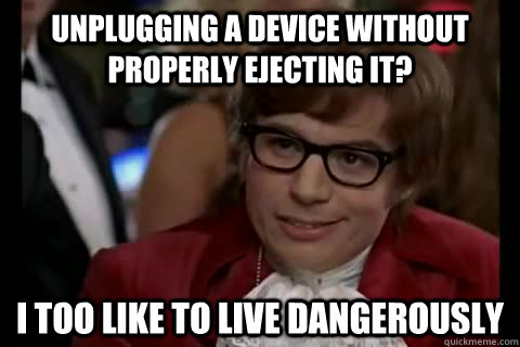 Unplugging a device without properly ejecting it? i too like to live dangerously - Unplugging a device without properly ejecting it? i too like to live dangerously  Dangerously - Austin Powers
