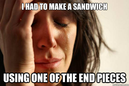 i had to make a sandwich using one of the end pieces - i had to make a sandwich using one of the end pieces  First World Problems