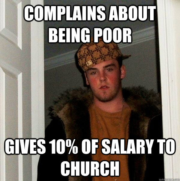 Complains about being poor Gives 10% of salary to church - Complains about being poor Gives 10% of salary to church  Scumbag Steve