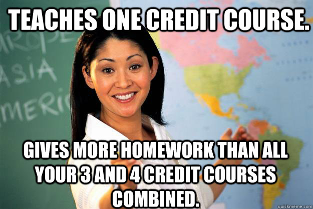 Teaches one credit course. Gives more homework than all your 3 and 4 credit courses combined. - Teaches one credit course. Gives more homework than all your 3 and 4 credit courses combined.  Unhelpful High School Teacher