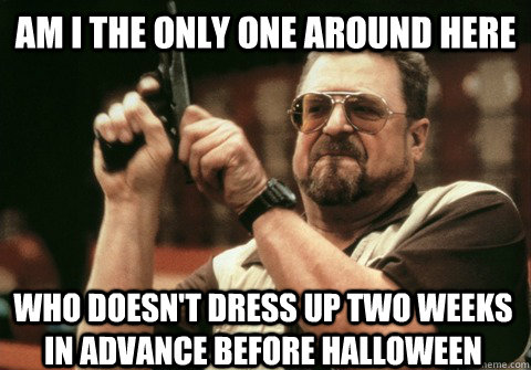 Am I the only one around here who doesn't dress up two weeks in advance before halloween - Am I the only one around here who doesn't dress up two weeks in advance before halloween  Am I the only one