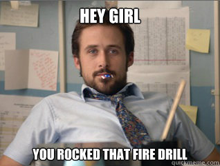 Hey girl You rocked that fire drill