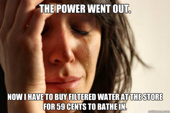 The power went out. Now I have to buy filtered water at the store for 59 cents to bathe in. - The power went out. Now I have to buy filtered water at the store for 59 cents to bathe in.  First World Problems