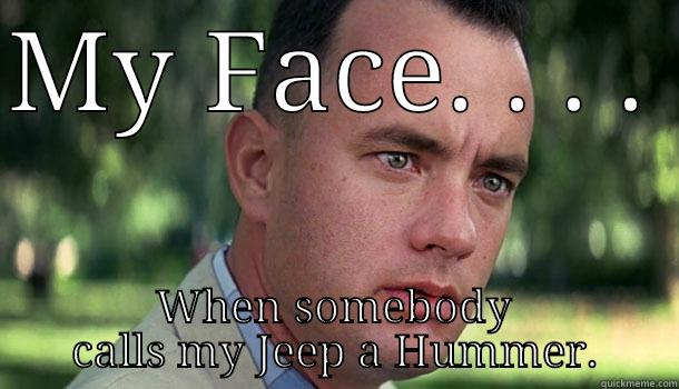It's a jeep thing. - MY FACE. . . .  WHEN SOMEBODY CALLS MY JEEP A HUMMER. Offensive Forrest Gump