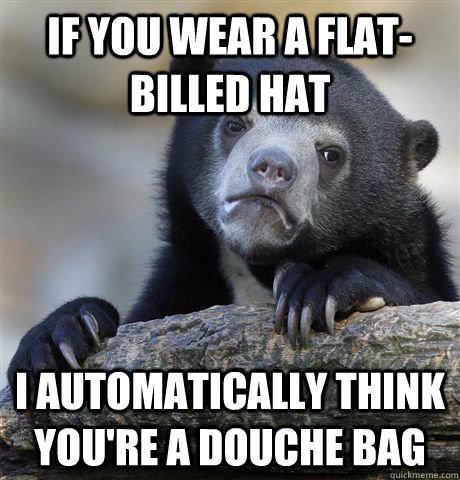 If you wear a flat-billed hat I automatically think you're a douche bag - If you wear a flat-billed hat I automatically think you're a douche bag  Confession Bear