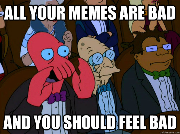 all your memes are bad and you should feel bad - all your memes are bad and you should feel bad  Feel bad zoidberg