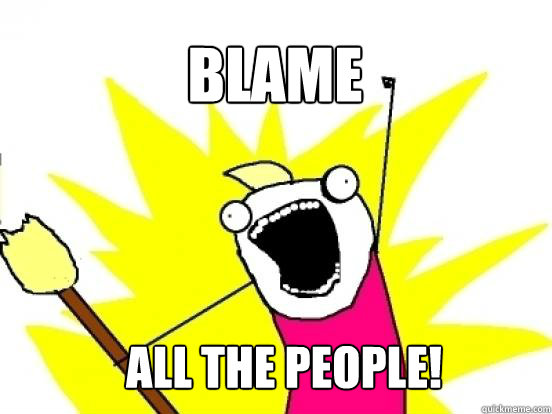 BLAME ALL the people!