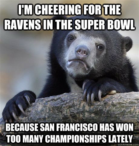 I'm cheering for the Ravens in the Super Bowl Because San Francisco has won too many championships lately - I'm cheering for the Ravens in the Super Bowl Because San Francisco has won too many championships lately  Confession Bear