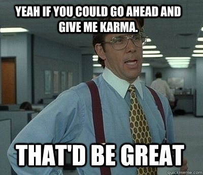 Yeah if you could go ahead and give me karma. That'd be great - Yeah if you could go ahead and give me karma. That'd be great  Bill Lumbergh