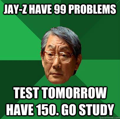 Jay-z have 99 problems test tomorrow have 150. go study