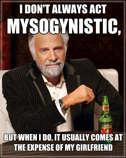 I don't always act  mysogynistic, But when I do, it usually comes at the expense of my girlfriend  The Most Interesting Man In The World