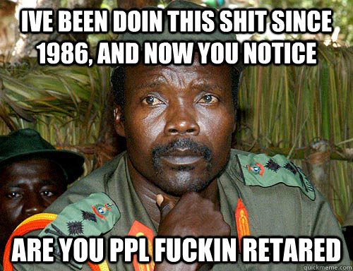 ive been doin this shit since 1986, and now you notice are you ppl fuckin retared  Kony