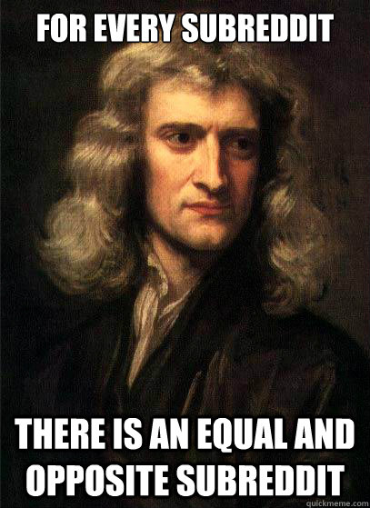 For every Subreddit There is an equal and opposite subreddit  Sir Isaac Newton