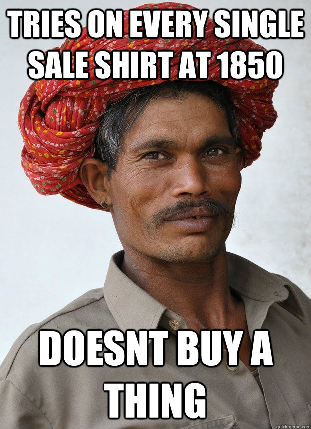 Tries on every single sale shirt at 1850 doesnt buy a thing - Tries on every single sale shirt at 1850 doesnt buy a thing  CHEAP INDIAN GUY