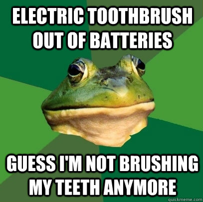 Electric Toothbrush out of batteries Guess i'm not brushing my teeth anymore - Electric Toothbrush out of batteries Guess i'm not brushing my teeth anymore  Foul Bachelor Frog