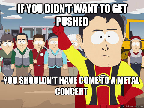 If you didn't want to get pushed You shouldn't have come to a metal concert - If you didn't want to get pushed You shouldn't have come to a metal concert  Captain Hindsight