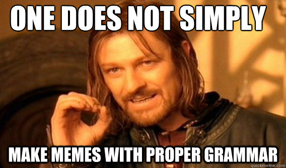 one does not simply make memes with proper grammar