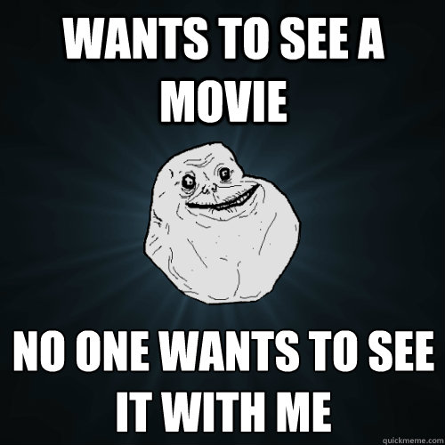 Wants to see a movie No one wants to see it with me - Wants to see a movie No one wants to see it with me  Forever Alone