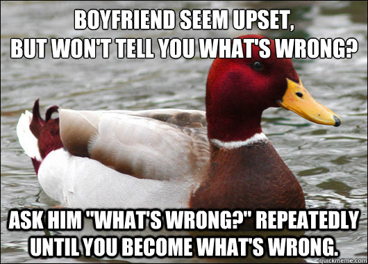 Boyfriend seem upset,  But won't tell you what's wrong? Ask him