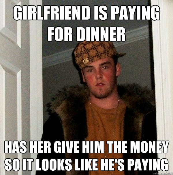 girlfriend is paying for dinner Has her give him the money so it looks like he's paying  Scumbag Steve